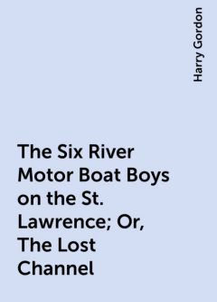 The Six River Motor Boat Boys on the St. Lawrence; Or, The Lost Channel, Harry Gordon
