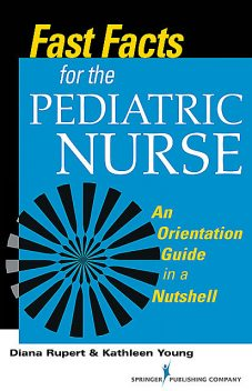 Fast Facts for the Pediatric Nurse, MSN, RN, CNE, Diana Rupert, Kathleen Young