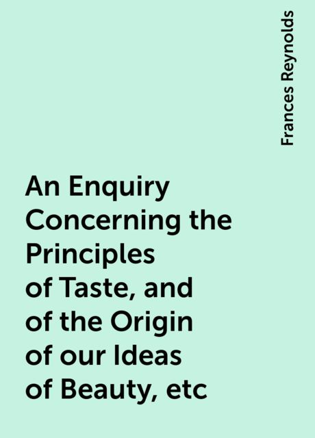 An Enquiry Concerning the Principles of Taste, and of the Origin of our Ideas of Beauty, etc, Frances Reynolds