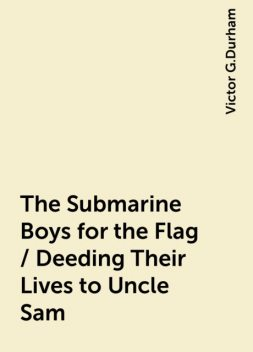 The Submarine Boys for the Flag / Deeding Their Lives to Uncle Sam, Victor G.Durham