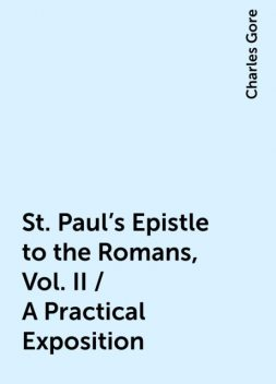 St. Paul's Epistle to the Romans, Vol. II / A Practical Exposition, Charles Gore