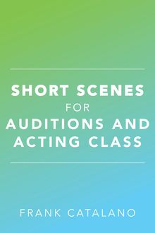 Short Scenes for Auditions and Acting Class, Frank Catalano