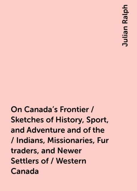 On Canada's Frontier / Sketches of History, Sport, and Adventure and of the / Indians, Missionaries, Fur-traders, and Newer Settlers of / Western Canada, Julian Ralph
