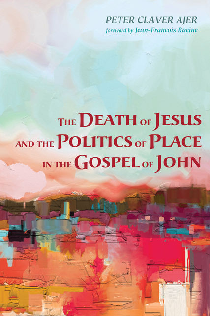 The Death of Jesus and the Politics of Place in the Gospel of John, Peter Claver Ajer