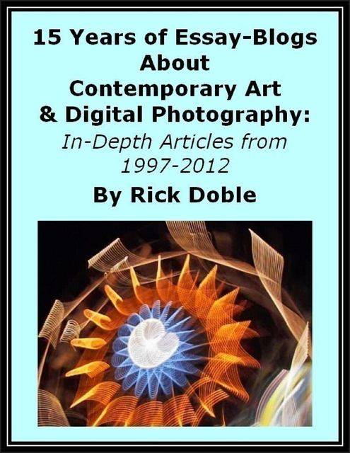 15 Years of Essay-Blogs About Contemporary Art & Digital Photography: In-Depth Articles from 1997–2012, Rick Doble