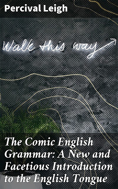 The Comic English Grammar: A New and Facetious Introduction to the English Tongue, Percival Leigh