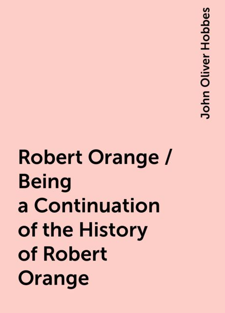 Robert Orange / Being a Continuation of the History of Robert Orange, John Oliver Hobbes