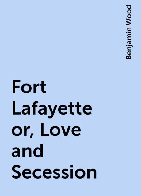 Fort Lafayette or, Love and Secession, Benjamin Wood