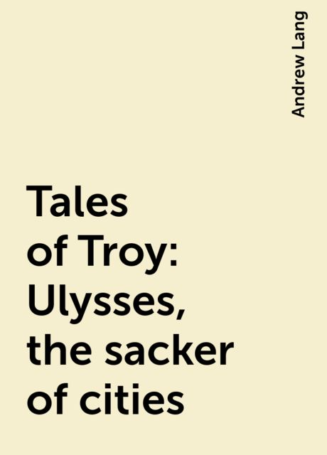 Tales of Troy: Ulysses, the sacker of cities, Andrew Lang