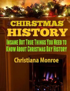 Christmas History: Insane But True Things You Need to Know About Christmas Day History, Christiana Monroe