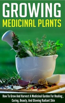 Growing Medicinal Plants – How to Grow and Harvest A Medicinal Garden for Healing, Curing, Beauty, And Glowing Radiant Skin, Old Natural Ways, Barbara Glidewell