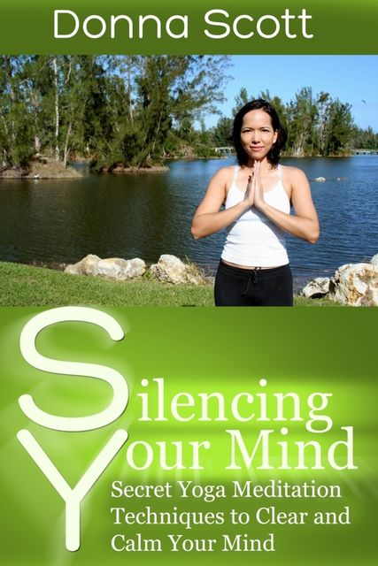 Silencing Your Mind: Secret Yoga Meditation Techniques to Clear and Calm Your Mind, Donna Scott