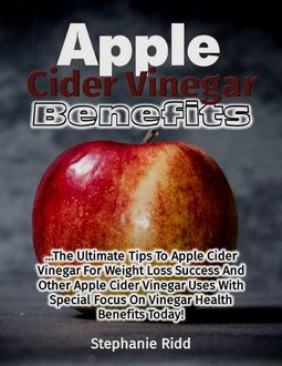 Apple Cider Vinegar Benefits: The Ultimate Tips to Apple Cider Vinegar for Weight Loss Success and Other Apple Cider Vinegar Uses With Special Focus On Vinegar Health Benefits Today, Stephanie Ridd