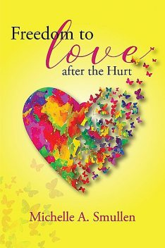Freedom to Love After the Hurt, Michelle A Smullen