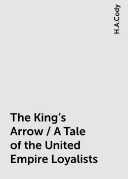 The King's Arrow / A Tale of the United Empire Loyalists, H.A.Cody