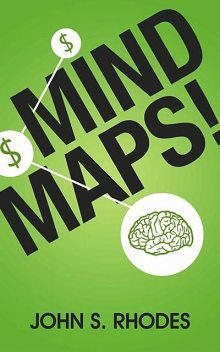 Mind Maps: How to Improve Memory, Write Smarter, Plan Better, Think Faster, and Make More Money, John Rhodes