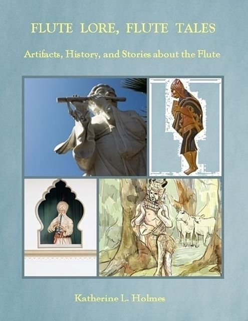 Flute Lore, Flute Tales: Artifacts, History, and Stories About the Flute, Katherine L.Holmes