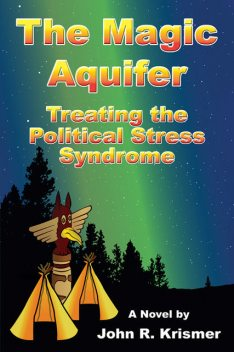 The Magic Aquifer: Treating the Political Stress Syndrome A Novel, John R. Krismer