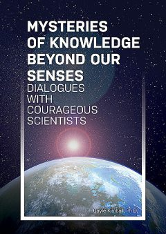 Mysteries of Knowledge Beyond Our Senses, Robert, Ph.D.Kimball, PH, Fenwick, Hennacy Powell, M.A. Lorimer, M.S. Graff, Mays, Ph. D Burk, Ph.D. Beischel, Ph.D. Blackmore, Ph.D. Carpenter, Ph.D. Hurtak, Ph.D. Lancaster, Ph.D. Luke, Ph.D. Reed, Ph.D. Russell, Ph.D. Sartori