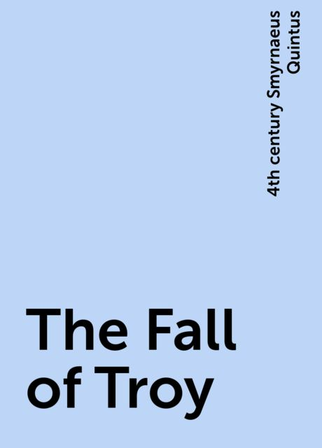 The Fall of Troy, 4th century Smyrnaeus Quintus