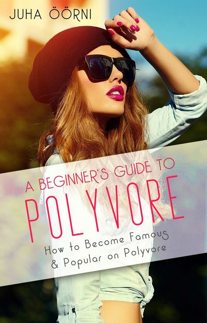 A Beginner's Guide to Polyvore, Juha Öörni
