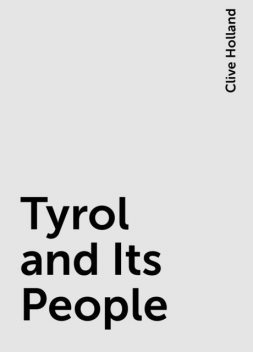 Tyrol and Its People, Clive Holland