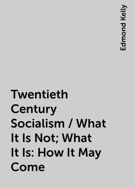 Twentieth Century Socialism / What It Is Not; What It Is: How It May Come, Edmond Kelly
