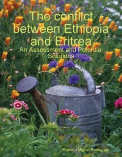 The Conflict Between Ethiopia and Eritrea - an Assessment and Potential Solutions, Roberto Miguel Rodriguez