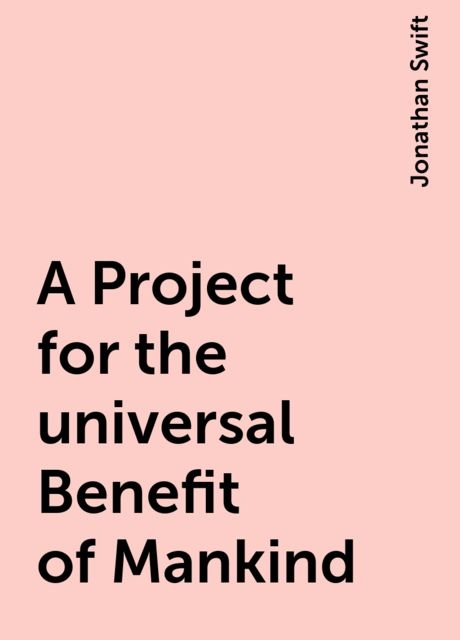 A Project for the universal Benefit of Mankind, Jonathan Swift