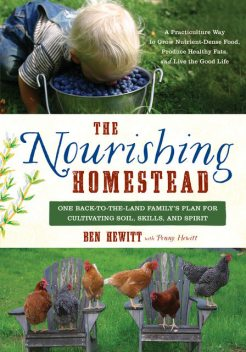 The Nourishing Homestead: One Back-to-the-Land Family's Plan for Cultivating Soil, Skills, and Spirit, Ben Hewitt