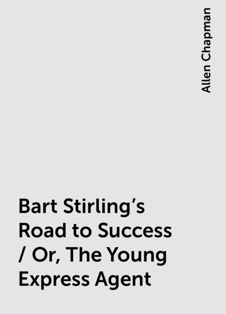 Bart Stirling's Road to Success / Or, The Young Express Agent, Allen Chapman