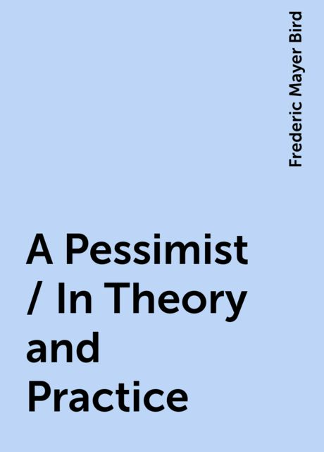 A Pessimist / In Theory and Practice, Frederic Mayer Bird