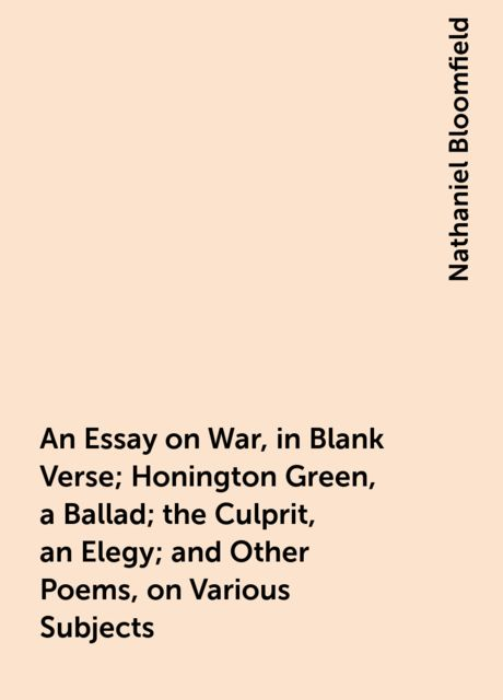 An Essay on War, in Blank Verse; Honington Green, a Ballad; the Culprit, an Elegy; and Other Poems, on Various Subjects, Nathaniel Bloomfield