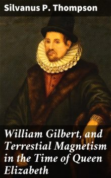 William Gilbert, and Terrestial Magnetism in the Time of Queen Elizabeth, Silvanus P. Thompson