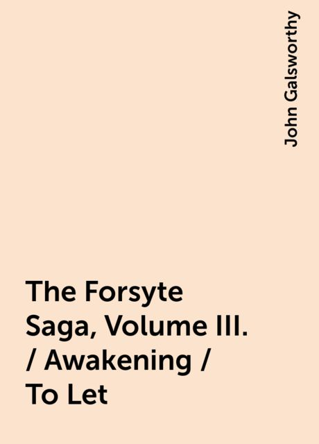 The Forsyte Saga, Volume III. / Awakening / To Let, John Galsworthy