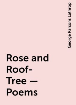 Rose and Roof-Tree — Poems, George Parsons Lathrop