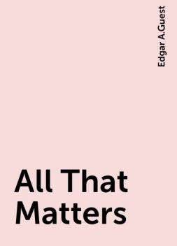 All That Matters, Edgar A.Guest