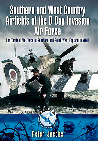 Southern and West Country Airfields of the D-Day Invasion, Peter Jacobs