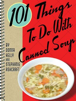 101 Things To Do With Canned Soup, Stephanie Ashcraft, Donna Kelly