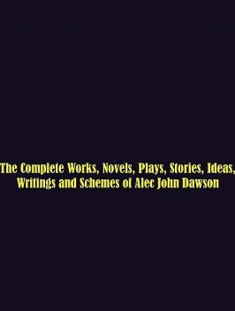 The Complete Works, Novels, Plays, Stories, Ideas, Writings and Schemes of Alec John Dawson, Alec John Dawson
