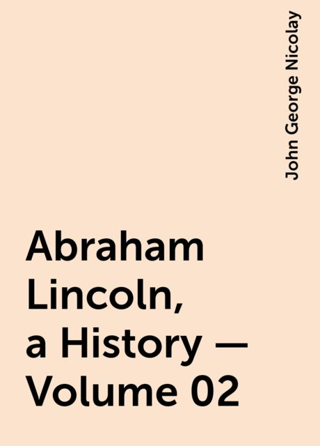 Abraham Lincoln, a History — Volume 02, John George Nicolay