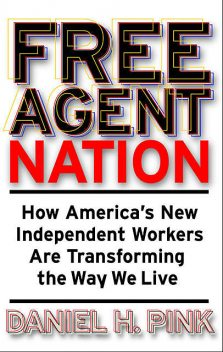 Free Agent Nation: How Americans New Independent Workers Are Transforming the Way We Live, Daniel Pink