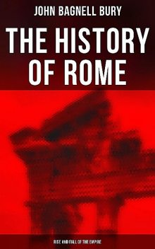 The History of Rome: Rise and Fall of the Empire, John Bagnell Bury