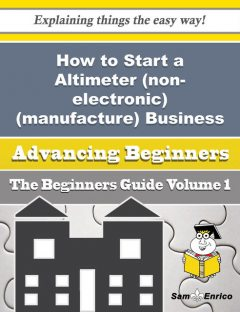 How to Start a Altimeter (non-electronic)(manufacture) Business (Beginners Guide), Larry Paige
