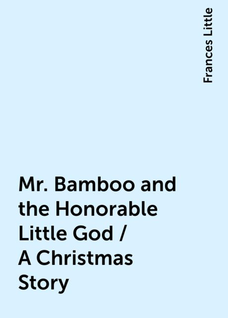 Mr. Bamboo and the Honorable Little God / A Christmas Story, Frances Little