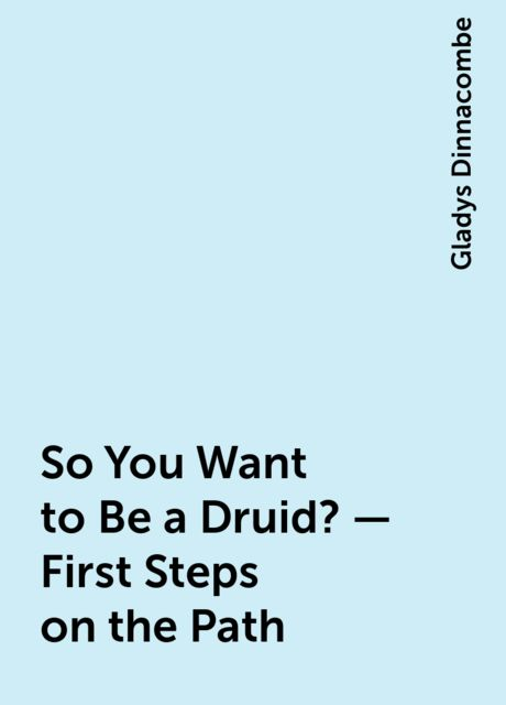 So You Want to Be a Druid? – First Steps on the Path, Gladys Dinnacombe