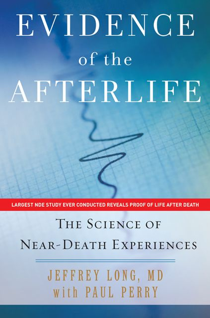 Evidence of the Afterlife: The Science of Near-Death Experiences, Jeffrey Long