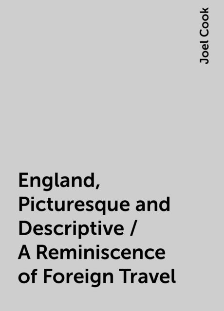 England, Picturesque and Descriptive / A Reminiscence of Foreign Travel, Joel Cook
