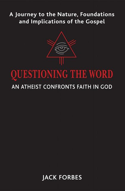 QUESTIONING THE WORD: An Atheist Confronts Faith In God, Jack Forbes