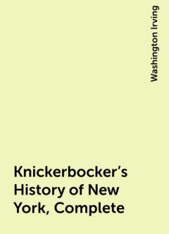 Knickerbocker's History of New York, Complete, Washington Irving